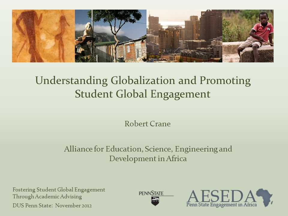 Understanding Globalization and Promoting Student Global Engagement Robert Crane Alliance for Education, Science, Engineering and Development in Africa Fostering Student Global Engagement Through Academic Advising DUS Penn State: November 2012