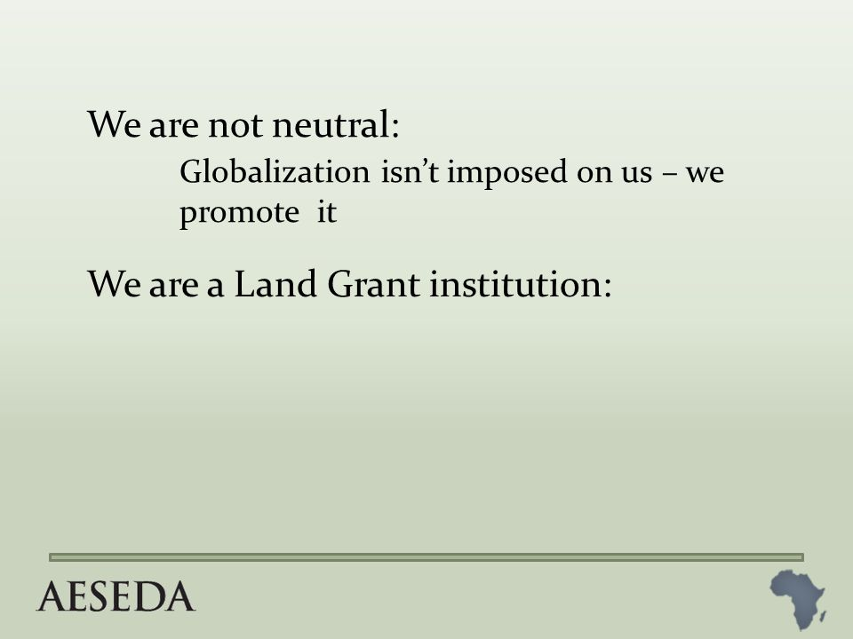 We are not neutral: Globalization isn't imposed on us – we promote it We are a Land Grant institution: