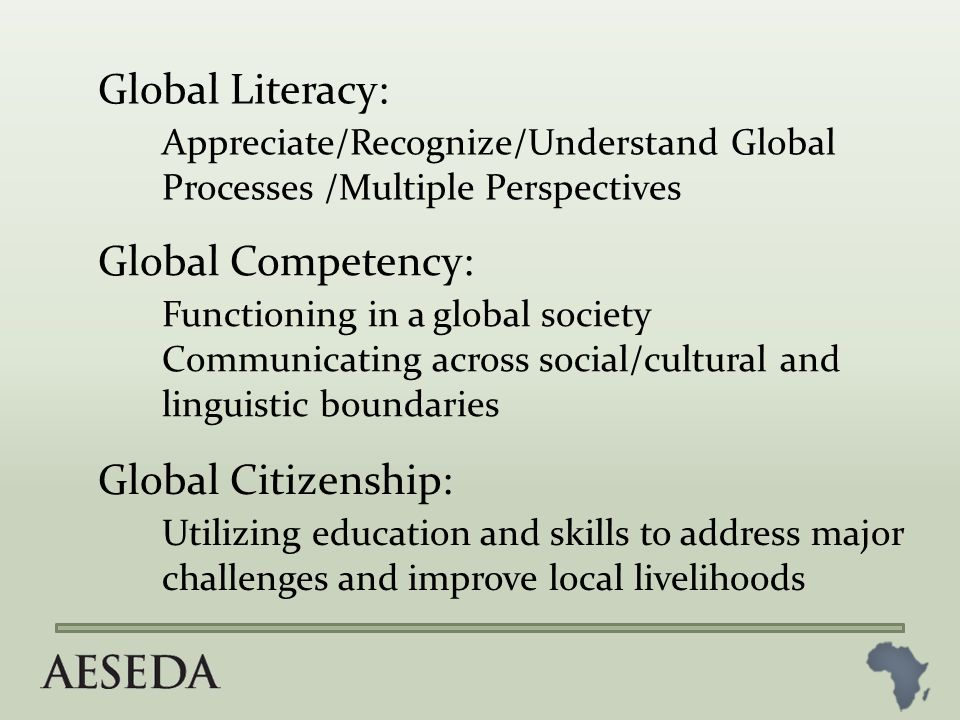 Global Literacy: Appreciate/Recognize/Understand Global Processes /Multiple Perspectives Global Competency: Functioning in a global society Communicating across social/cultural and linguistic boundaries Global Citizenship: Utilizing education and skills to address major challenges and improve local livelihoods