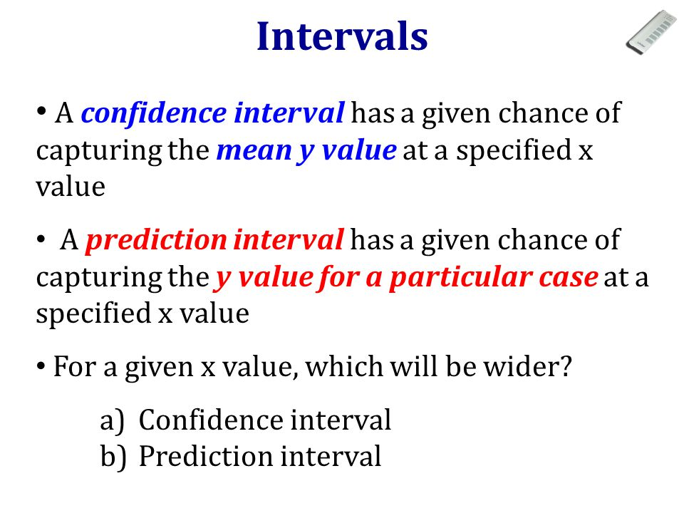 A confidence interval has a given chance of capturing the mean y value at a specified x value A prediction interval has a given chance of capturing the y value for a particular case at a specified x value For a given x value, which will be wider.