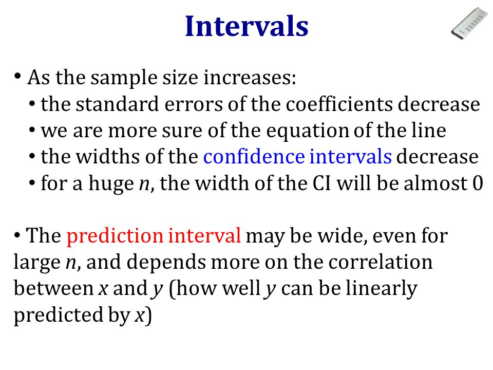 As the sample size increases: the standard errors of the coefficients decrease we are more sure of the equation of the line the widths of the confidence intervals decrease for a huge n, the width of the CI will be almost 0 The prediction interval may be wide, even for large n, and depends more on the correlation between x and y (how well y can be linearly predicted by x) Intervals