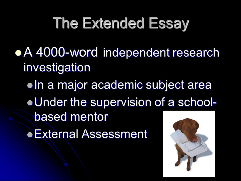 The Extended Essay A 4000-word independent research investigation A 4000-word independent research investigation In a major academic subject area In a