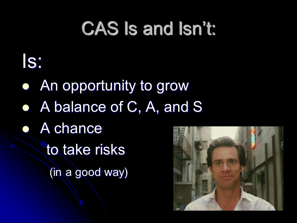 CAS Is and Isn't: Is: An opportunity to grow An opportunity to grow A balance of C, A, and S A balance of C, A, and S A chance A chance to take risks