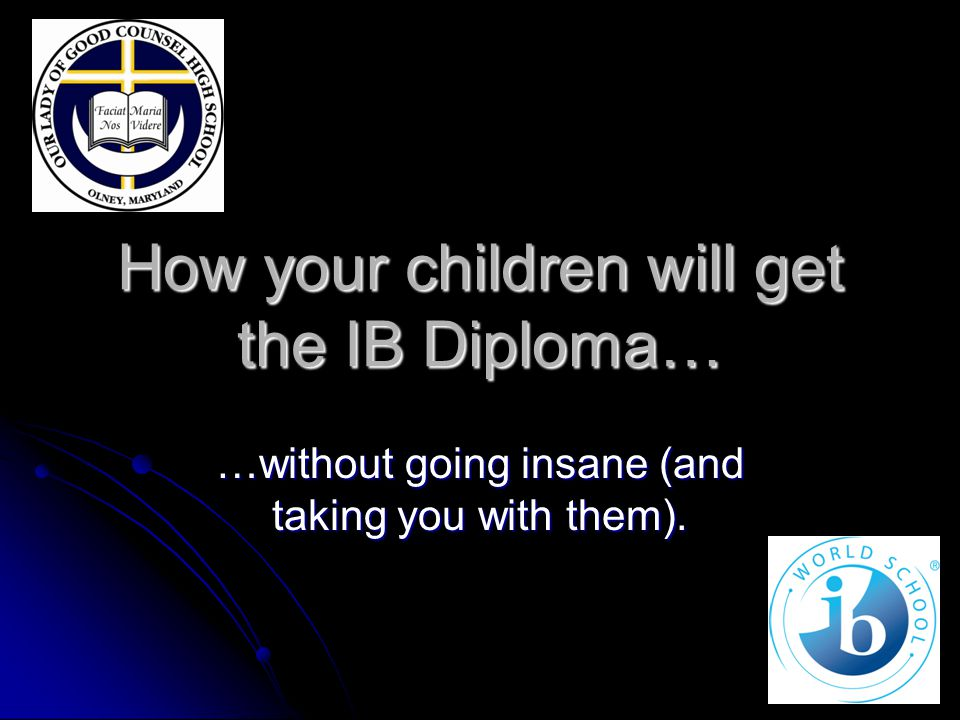 How your children will get the IB Diploma… …without going insane (and taking you with them).