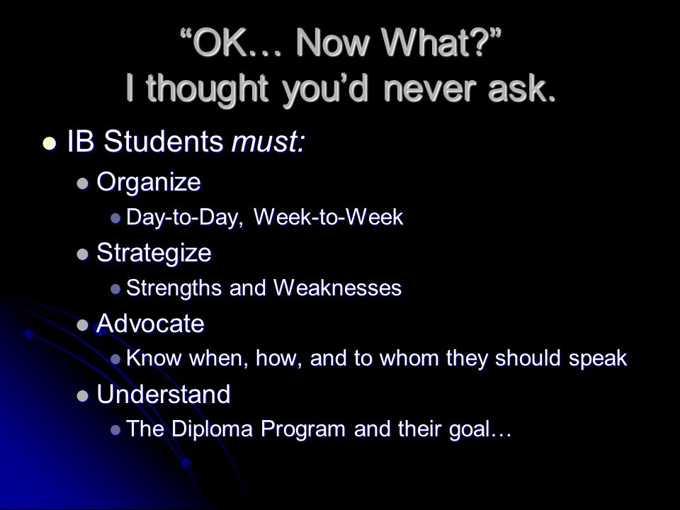 """OK… Now What?"" I thought you'd never ask. IB Students must: IB Students must: Organize Organize Day-to-Day, Week-to-Week Day-to-Day, Week-to-Week Str"