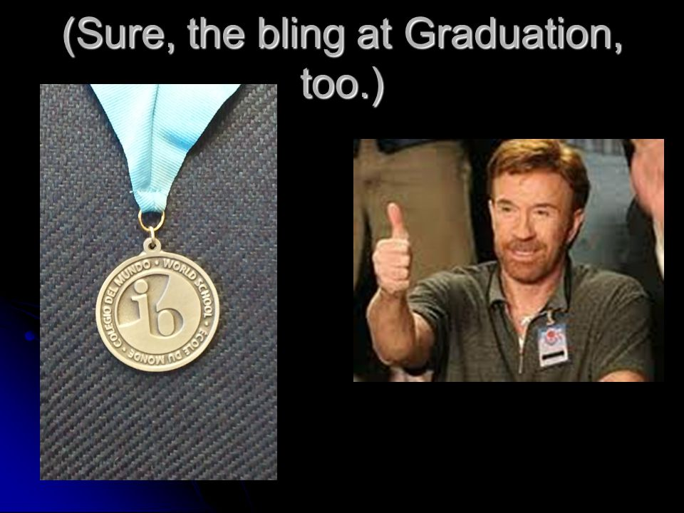(Sure, the bling at Graduation, too.)