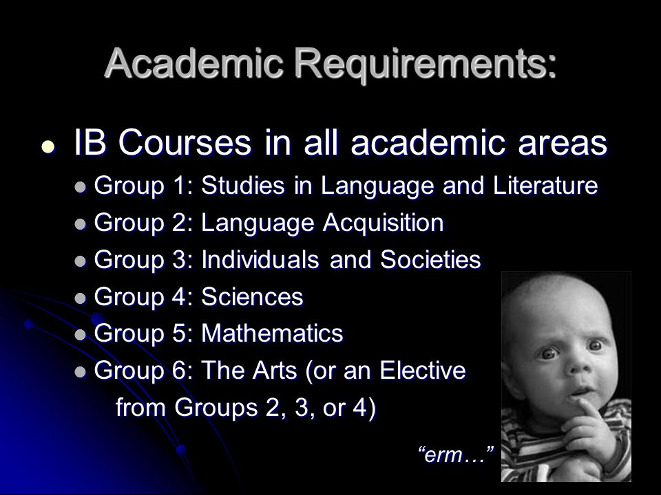 Academic Requirements: IB Courses in all academic areas IB Courses in all academic areas Group 1: Studies in Language and Literature Group 1: Studies