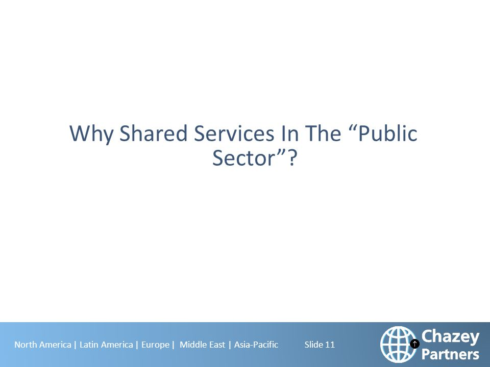 "North America | Latin America | Europe | Middle East | Asia-Pacific Slide 11 Why Shared Services In The ""Public Sector""?"