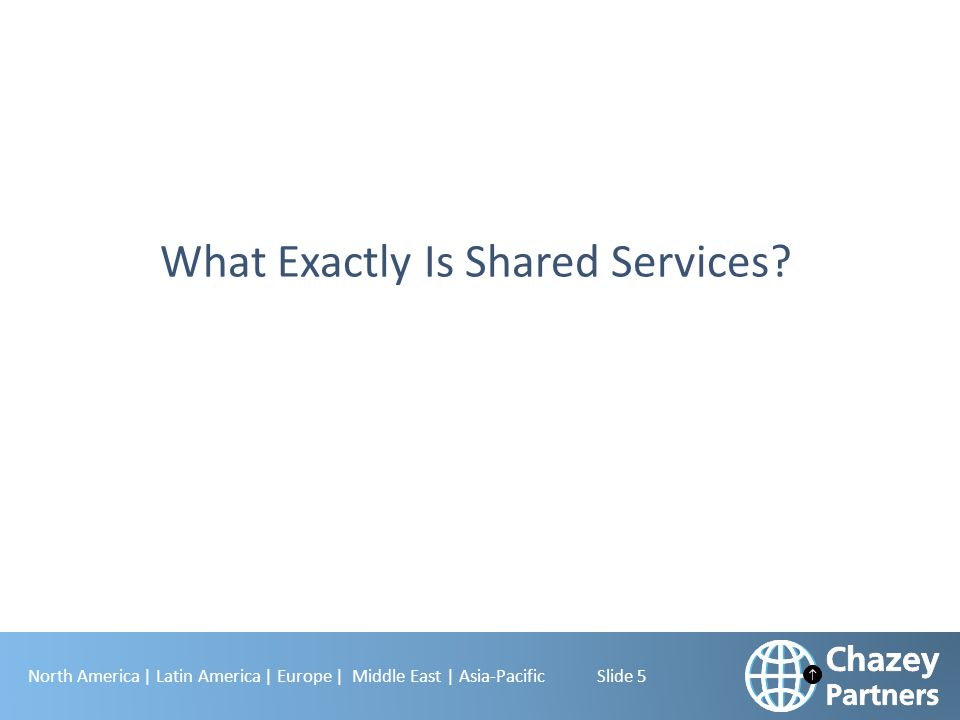North America | Latin America | Europe | Middle East | Asia-Pacific Slide 6 Definition and Goal of Shared Services Shared Services …is the organization that provides non-core services to the business , employing a specialist team, geographically unconstrained, and focusing on the requirements of the internal customer.