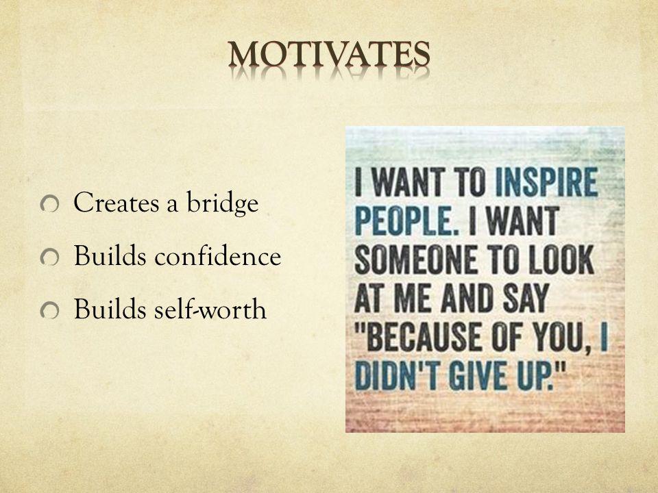 Creates a bridge Builds confidence Builds self-worth