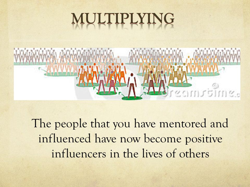 The people that you have mentored and influenced have now become positive influencers in the lives of others