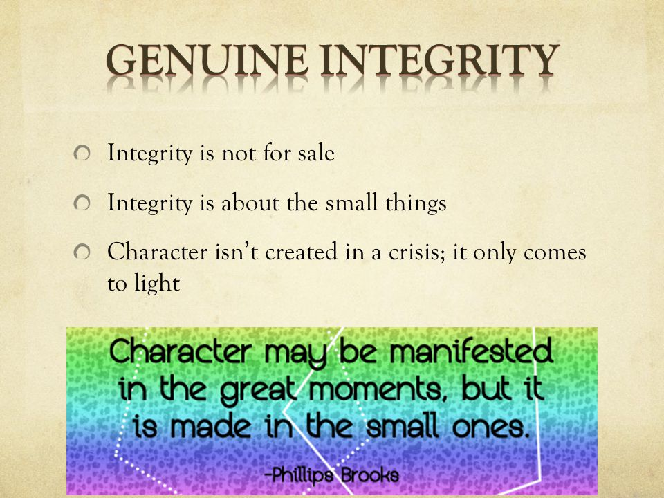 Integrity is not for sale Integrity is about the small things Character isn't created in a crisis; it only comes to light