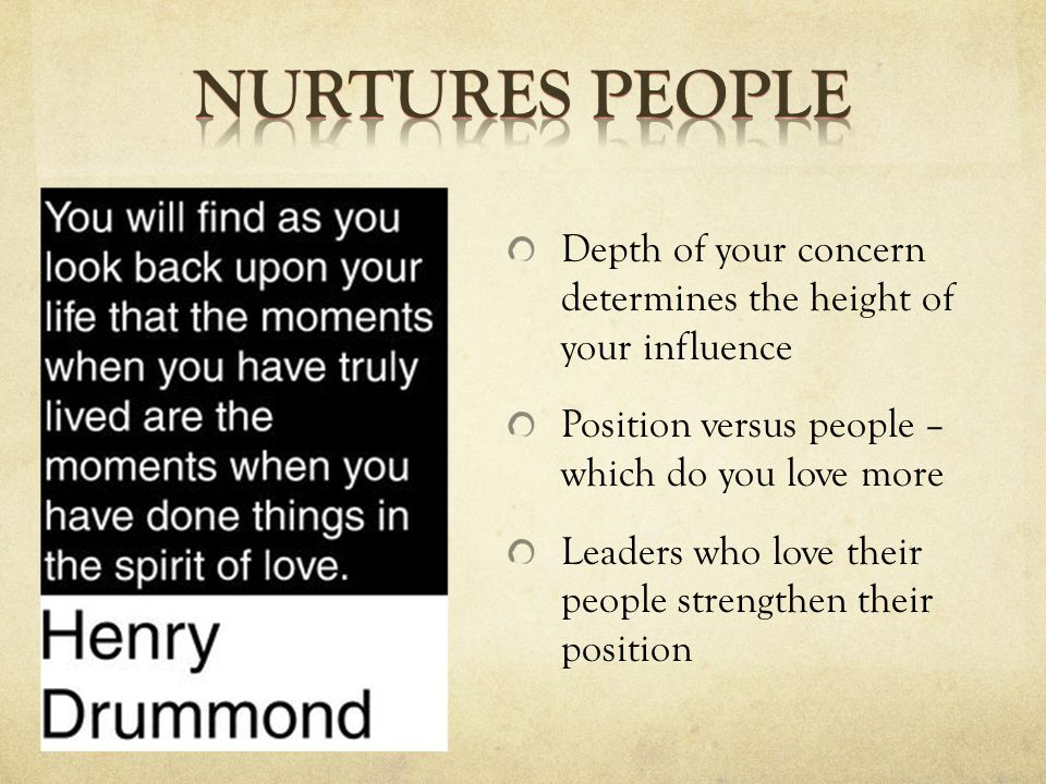 Depth of your concern determines the height of your influence Position versus people – which do you love more Leaders who love their people strengthen