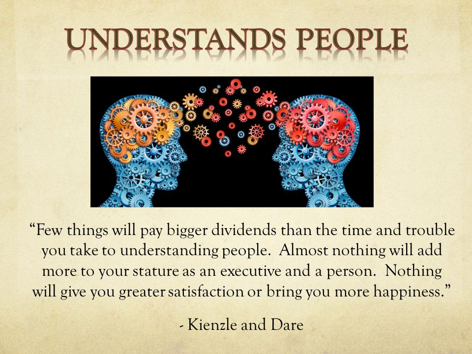 Few things will pay bigger dividends than the time and trouble you take to understanding people.