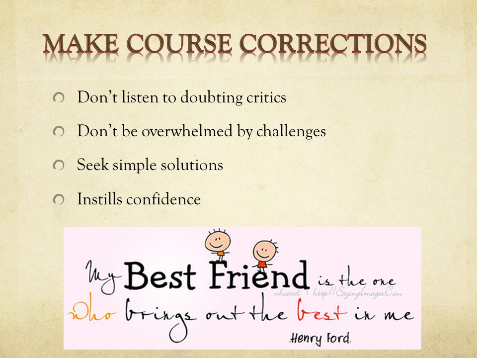 Don't listen to doubting critics Don't be overwhelmed by challenges Seek simple solutions Instills confidence