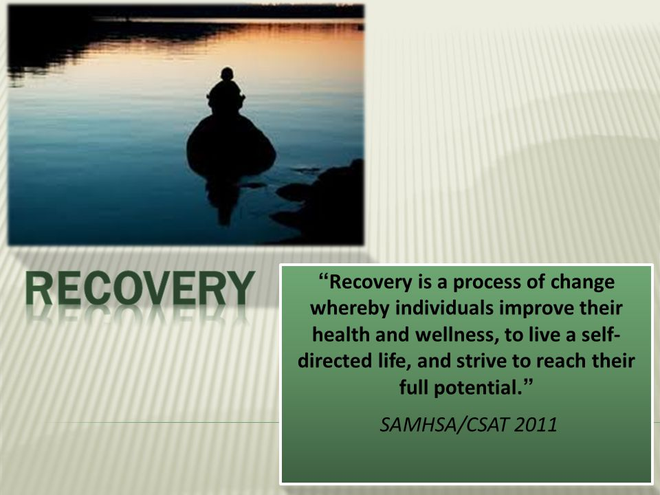 """""""Recovery is a process of change whereby individuals improve their health and wellness, to live a self- directed life, and strive to reach their full"""
