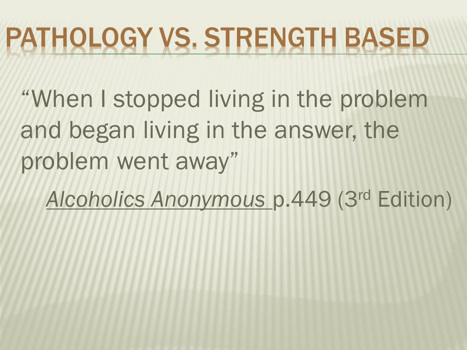 When I stopped living in the problem and began living in the answer, the problem went away Alcoholics Anonymous p.449 (3 rd Edition)