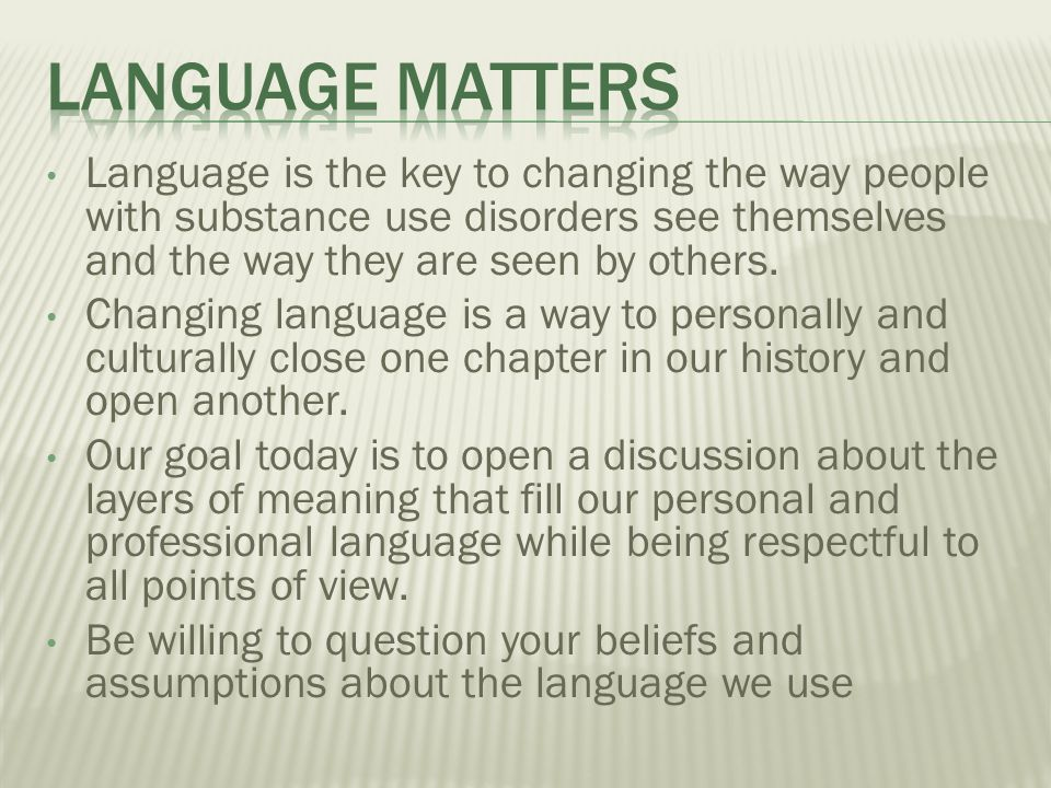 Language is the key to changing the way people with substance use disorders see themselves and the way they are seen by others.