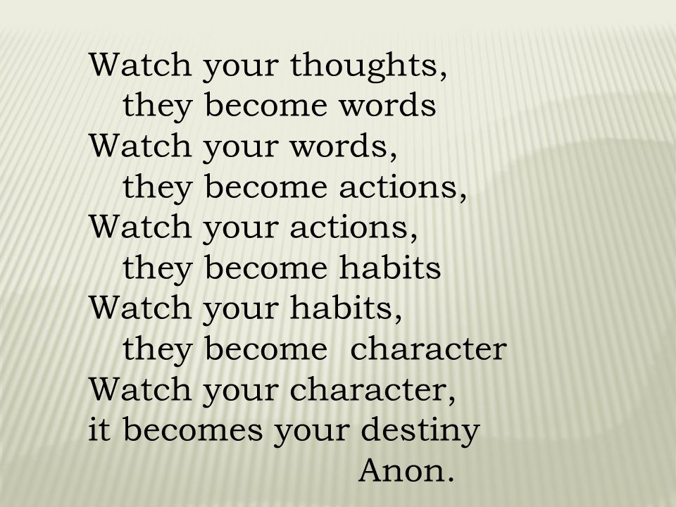 Watch your thoughts, they become words Watch your words, they become actions, Watch your actions, they become habits Watch your habits, they become character Watch your character, it becomes your destiny Anon.