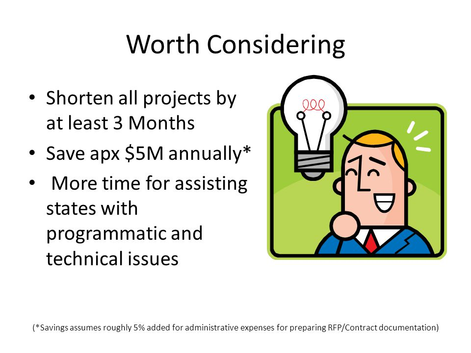 Worth Considering Shorten all projects by at least 3 Months Save apx $5M annually* More time for assisting states with programmatic and technical issues (*Savings assumes roughly 5% added for administrative expenses for preparing RFP/Contract documentation)