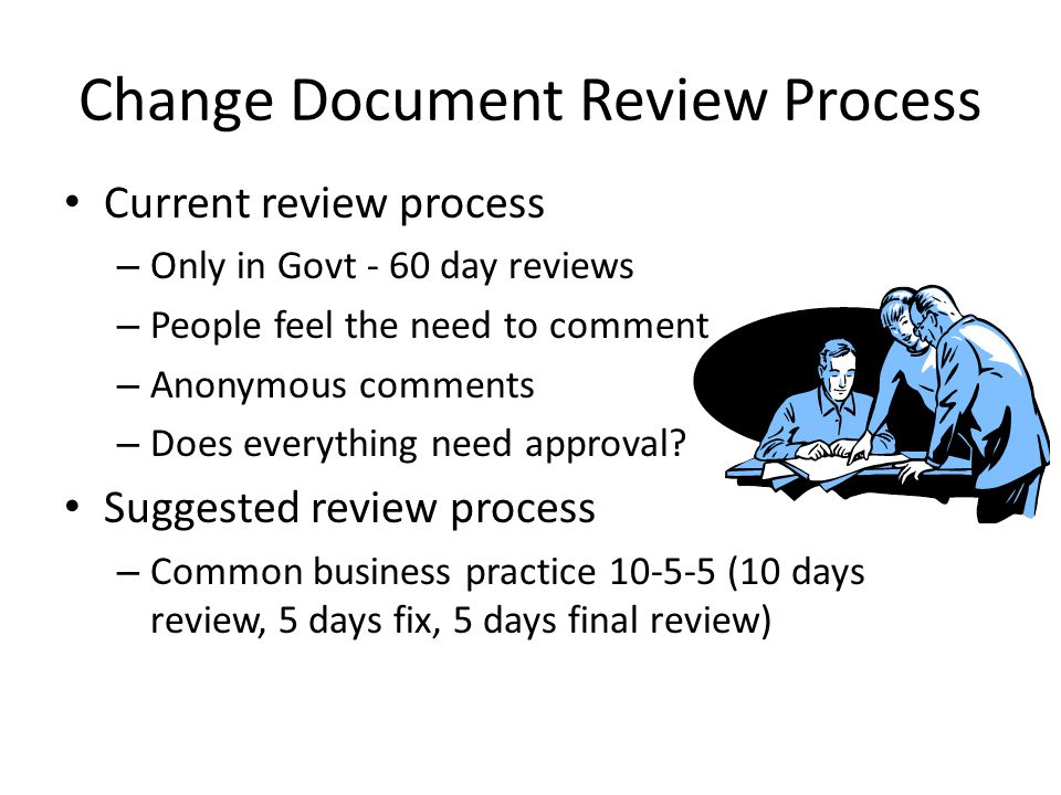 Change Document Review Process Current review process – Only in Govt - 60 day reviews – People feel the need to comment – Anonymous comments – Does everything need approval.