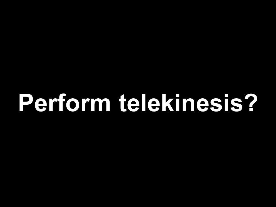 Perform telekinesis?