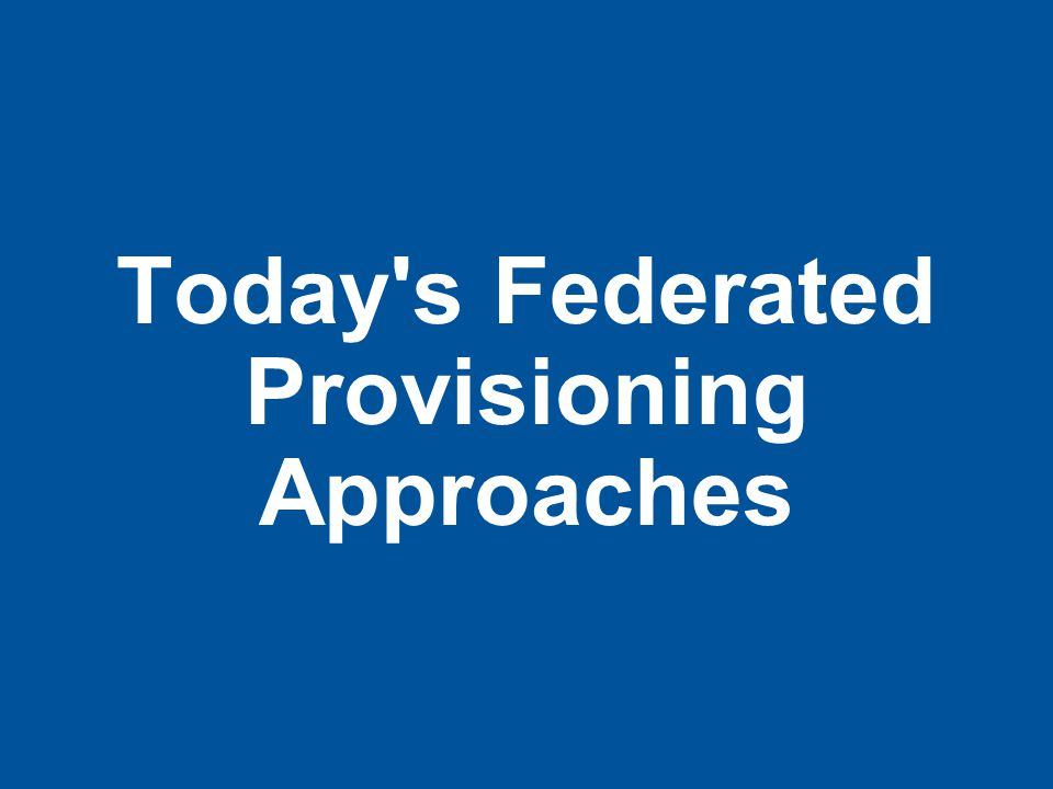 Today s Federated Provisioning Approaches