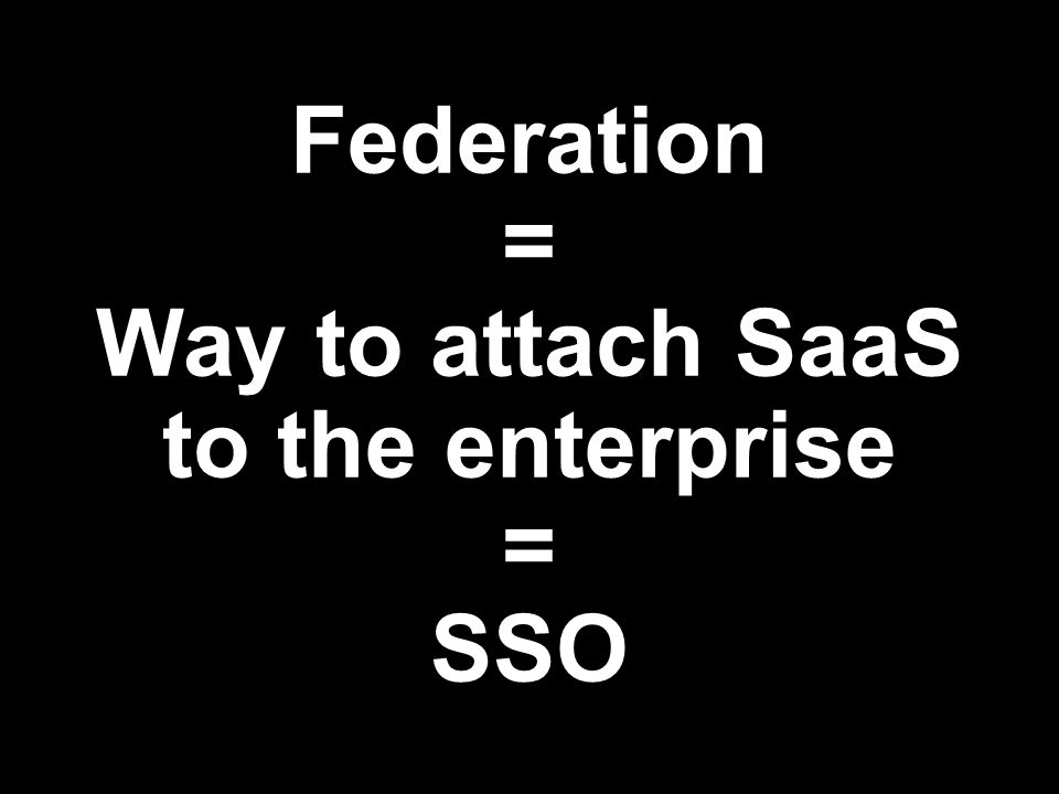 Federation = Way to attach SaaS to the enterprise = SSO