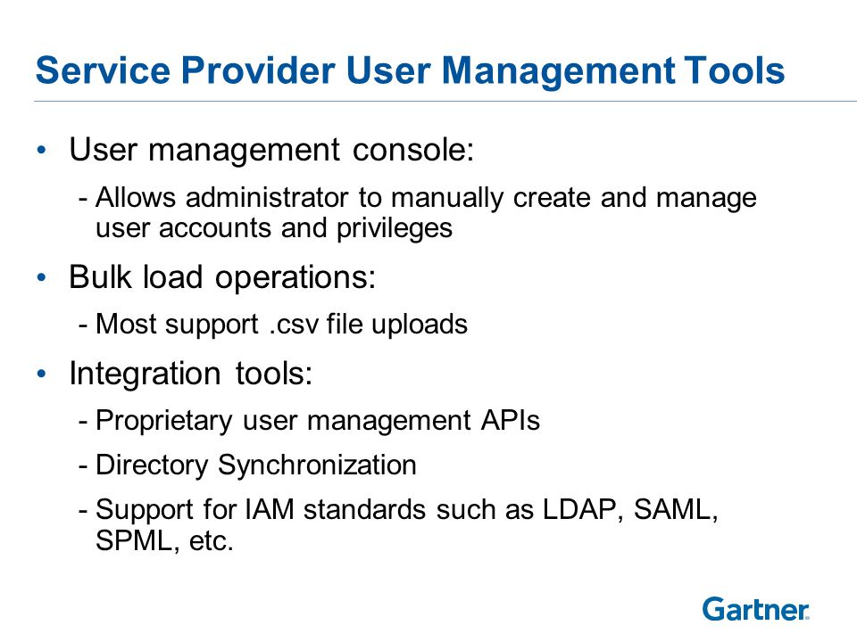 Service Provider User Management Tools User management console: -Allows administrator to manually create and manage user accounts and privileges Bulk load operations: -Most support.csv file uploads Integration tools: -Proprietary user management APIs -Directory Synchronization -Support for IAM standards such as LDAP, SAML, SPML, etc.