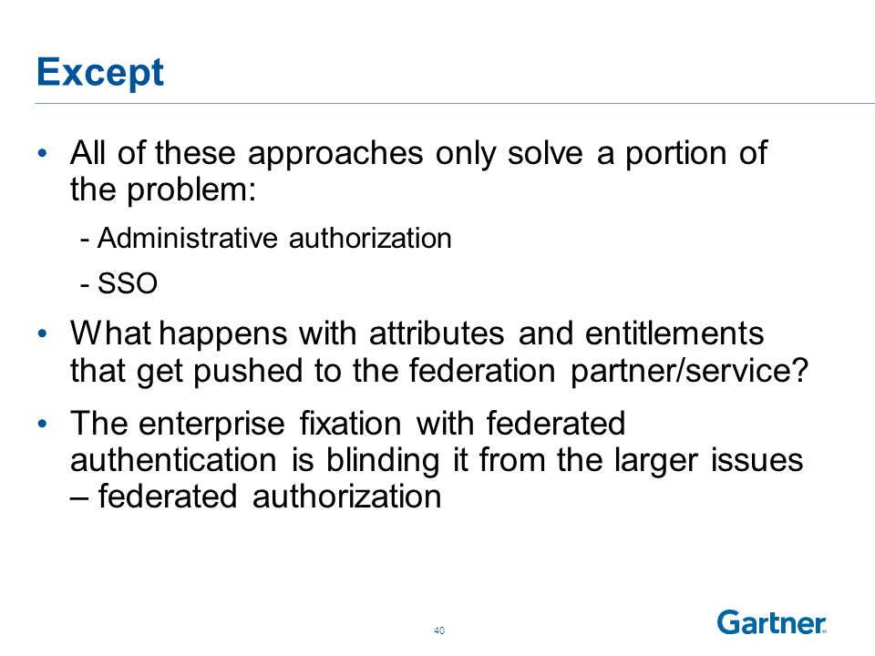 Except All of these approaches only solve a portion of the problem: -Administrative authorization -SSO What happens with attributes and entitlements that get pushed to the federation partner/service.