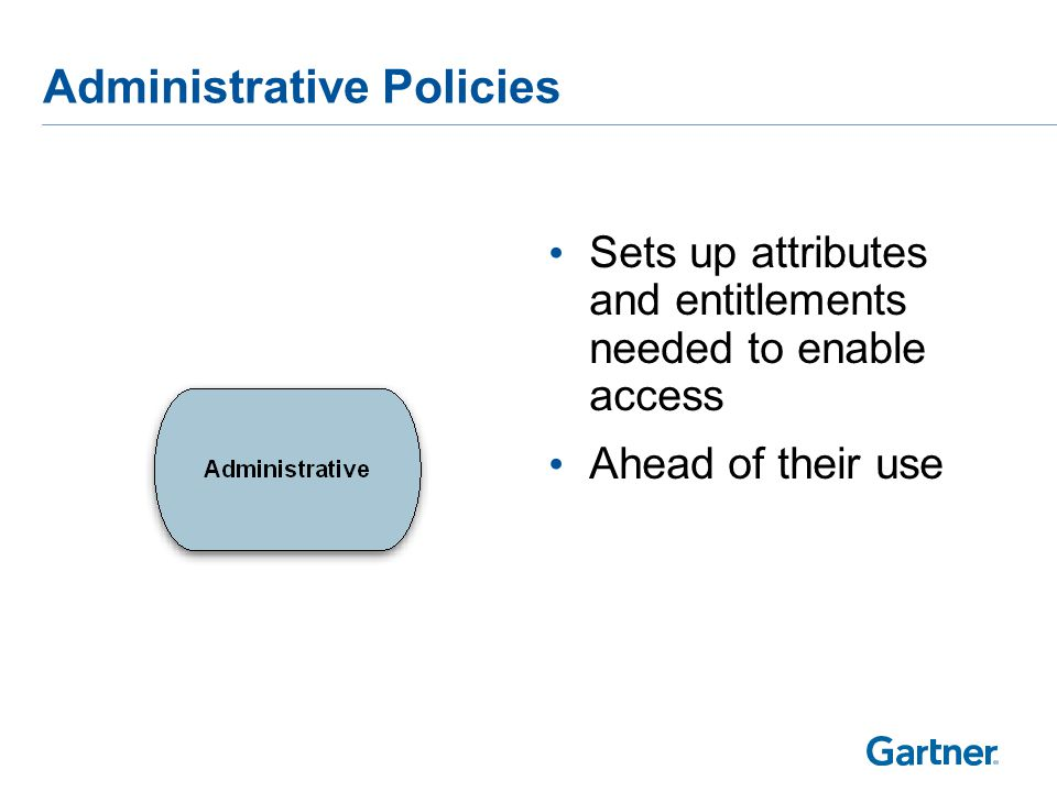 Administrative Policies Sets up attributes and entitlements needed to enable access Ahead of their use