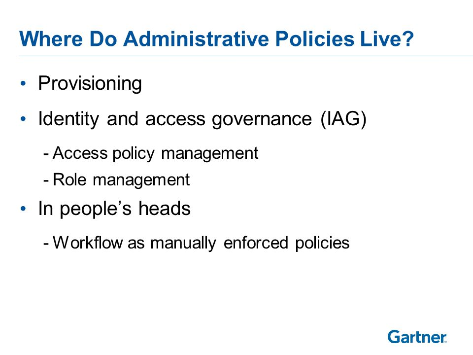 Provisioning Identity and access governance (IAG) -Access policy management -Role management In people's heads -Workflow as manually enforced policies Where Do Administrative Policies Live?