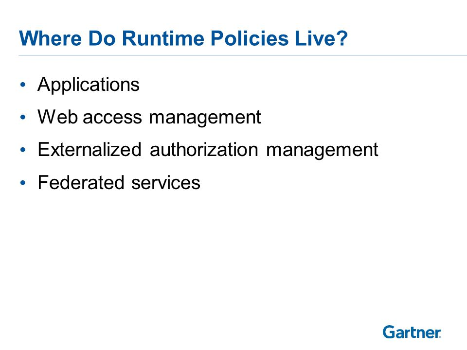 Applications Web access management Externalized authorization management Federated services Where Do Runtime Policies Live?