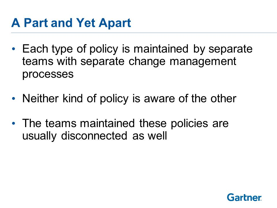 Each type of policy is maintained by separate teams with separate change management processes Neither kind of policy is aware of the other The teams maintained these policies are usually disconnected as well A Part and Yet Apart