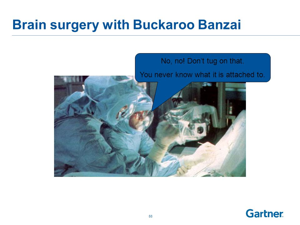 Brain surgery with Buckaroo Banzai 56 No, no. Don't tug on that.