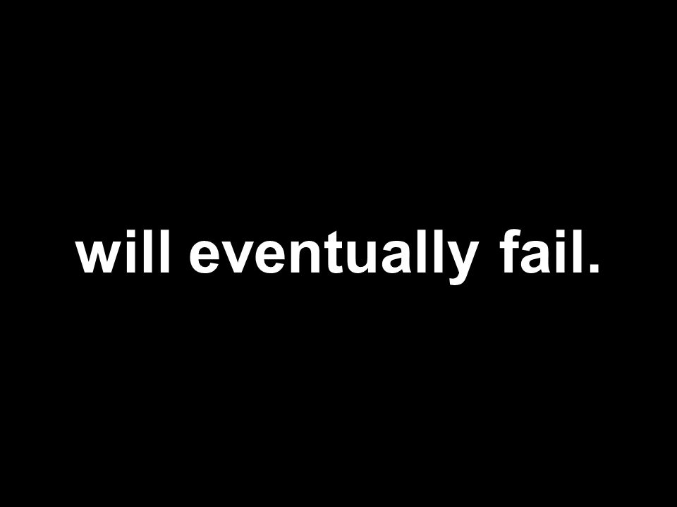 will eventually fail.