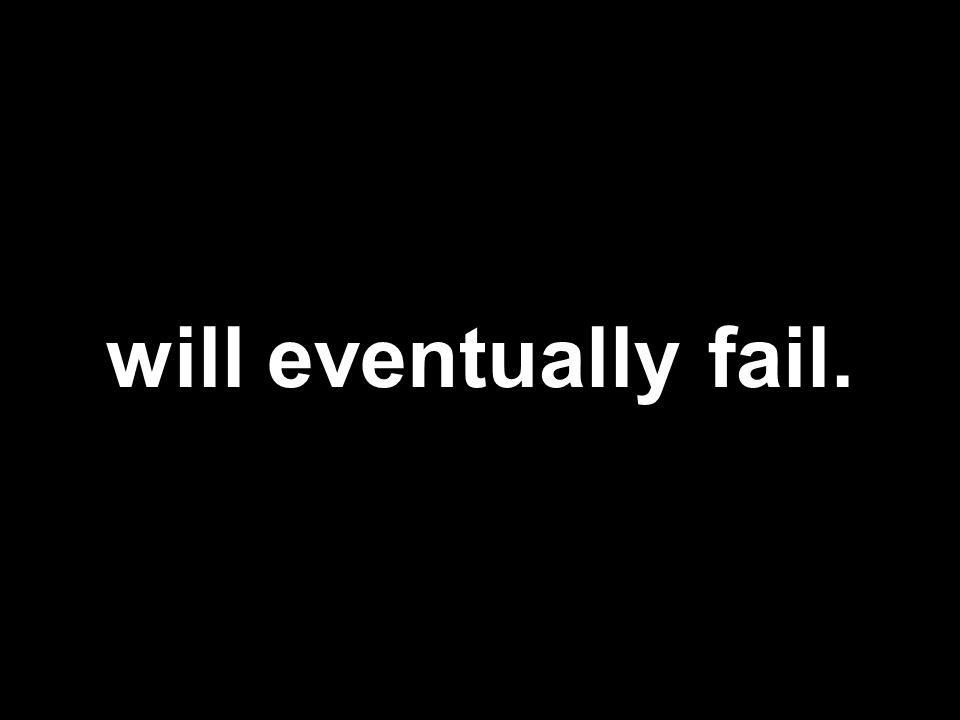 will eventually fail.