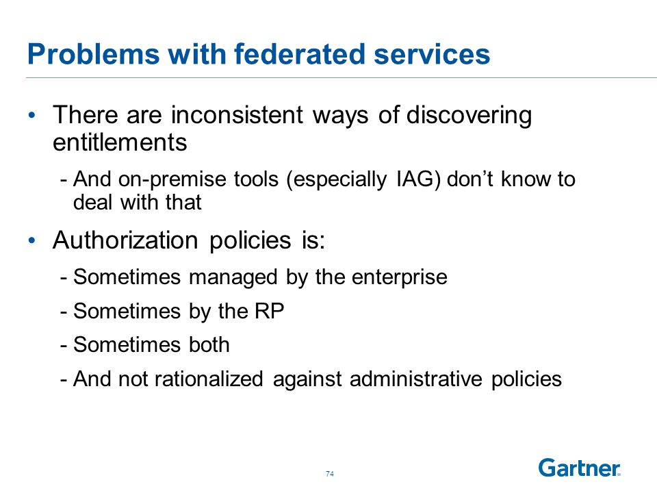 Problems with federated services There are inconsistent ways of discovering entitlements -And on-premise tools (especially IAG) don't know to deal with that Authorization policies is: -Sometimes managed by the enterprise -Sometimes by the RP -Sometimes both -And not rationalized against administrative policies 74
