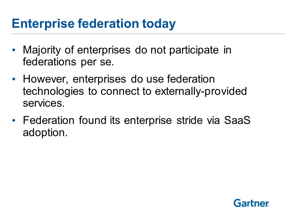 Enterprise federation today Majority of enterprises do not participate in federations per se.