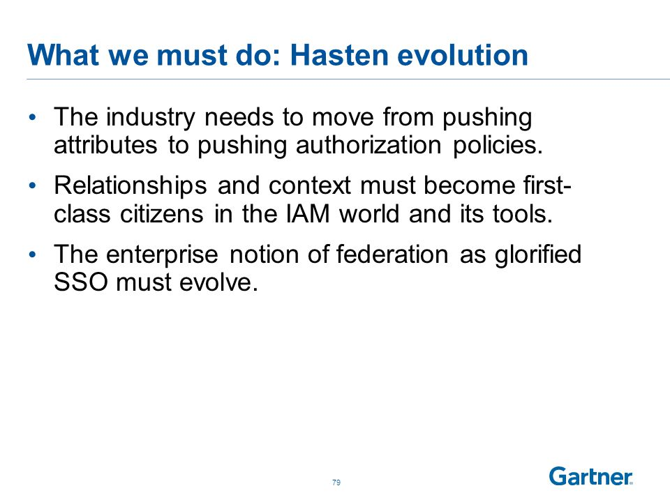 What we must do: Hasten evolution The industry needs to move from pushing attributes to pushing authorization policies. Relationships and context must