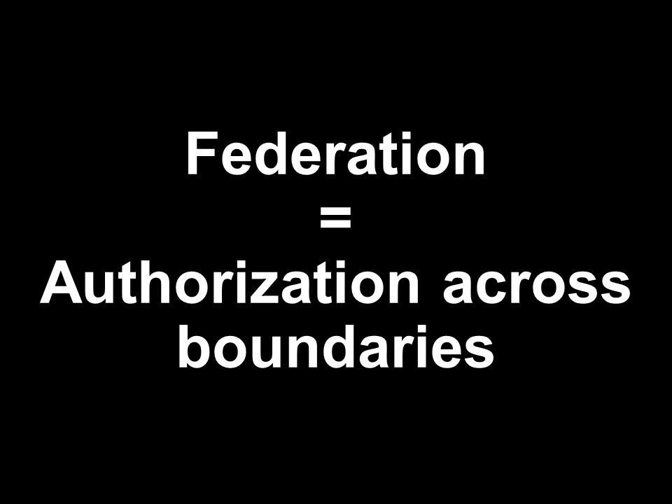 Federation = Authorization across boundaries