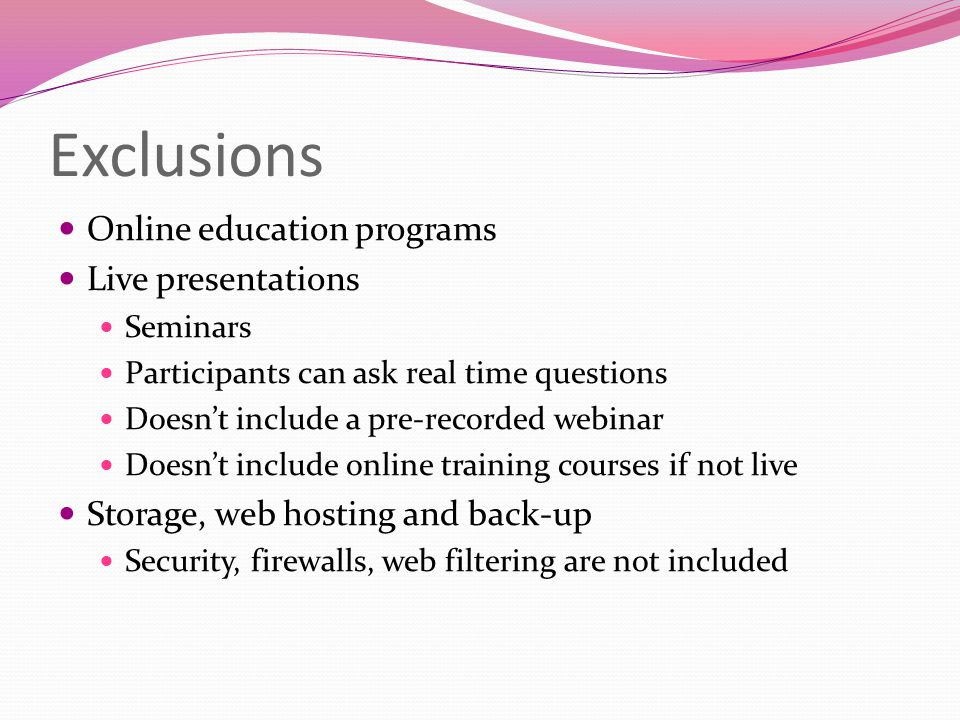 Exclusions Online education programs Live presentations Seminars Participants can ask real time questions Doesn't include a pre-recorded webinar Doesn't include online training courses if not live Storage, web hosting and back-up Security, firewalls, web filtering are not included