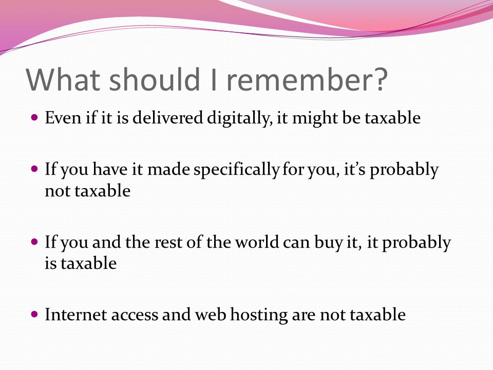 What should I remember? Even if it is delivered digitally, it might be taxable If you have it made specifically for you, it's probably not taxable If