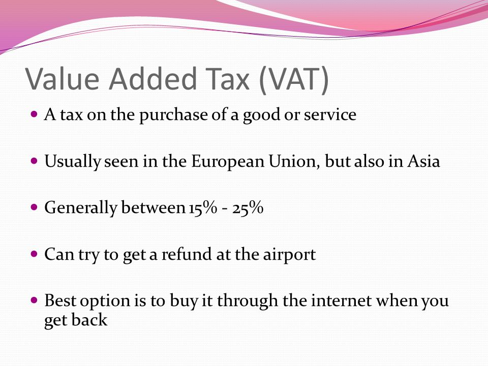 Value Added Tax (VAT) A tax on the purchase of a good or service Usually seen in the European Union, but also in Asia Generally between 15% - 25% Can try to get a refund at the airport Best option is to buy it through the internet when you get back