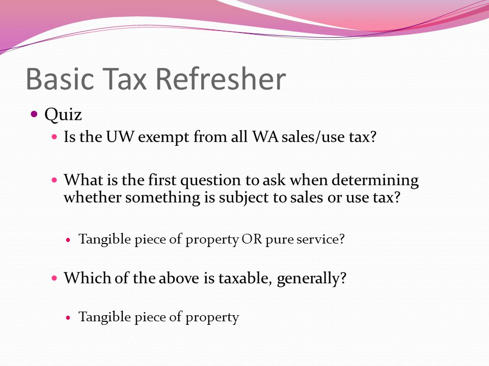 Basic Tax Refresher Quiz Is the UW exempt from all WA sales/use tax? What is the first question to ask when determining whether something is subject t