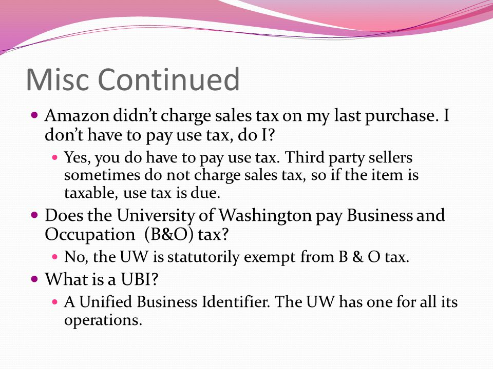 Misc Continued Amazon didn't charge sales tax on my last purchase. I don't have to pay use tax, do I? Yes, you do have to pay use tax. Third party sel