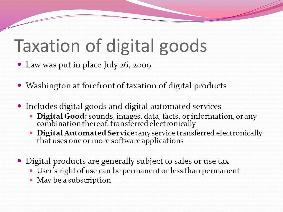 Taxation of digital goods Law was put in place July 26, 2009 Washington at forefront of taxation of digital products Includes digital goods and digital automated services Digital Good: sounds, images, data, facts, or information, or any combination thereof, transferred electronically Digital Automated Service: any service transferred electronically that uses one or more software applications Digital products are generally subject to sales or use tax User's right of use can be permanent or less than permanent May be a subscription