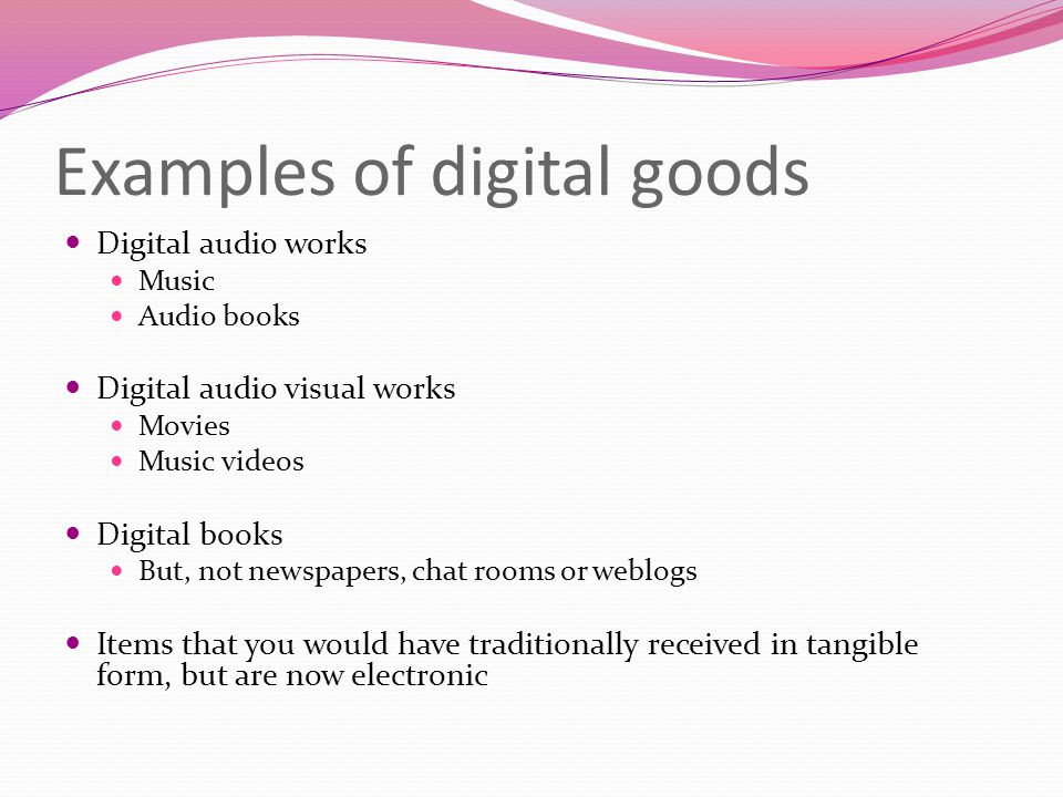 Examples of digital goods Digital audio works Music Audio books Digital audio visual works Movies Music videos Digital books But, not newspapers, chat rooms or weblogs Items that you would have traditionally received in tangible form, but are now electronic