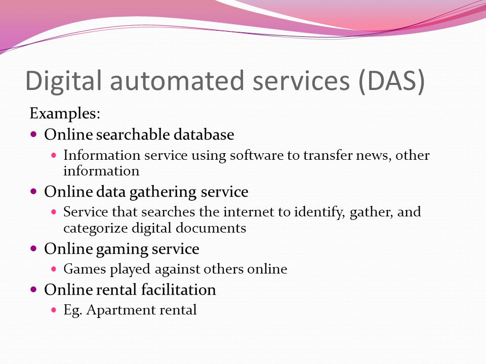 Digital automated services (DAS) Examples: Online searchable database Information service using software to transfer news, other information Online da