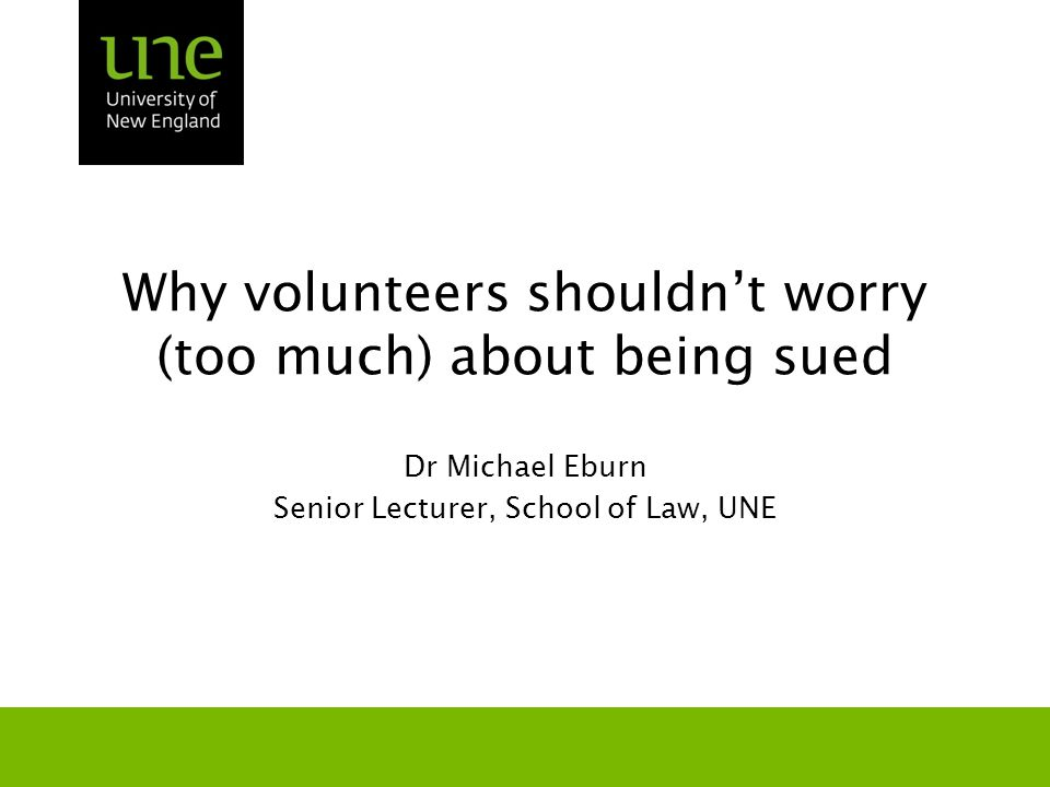 Why volunteers shouldn't worry (too much) about being sued Dr Michael Eburn Senior Lecturer, School of Law, UNE
